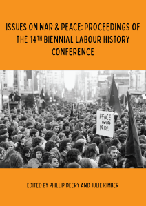 Issues on War & Peace: Proceedings of the 14th Biennial Labour History Conference / Phillip Deery and Julie Kimber (eds). 2015.